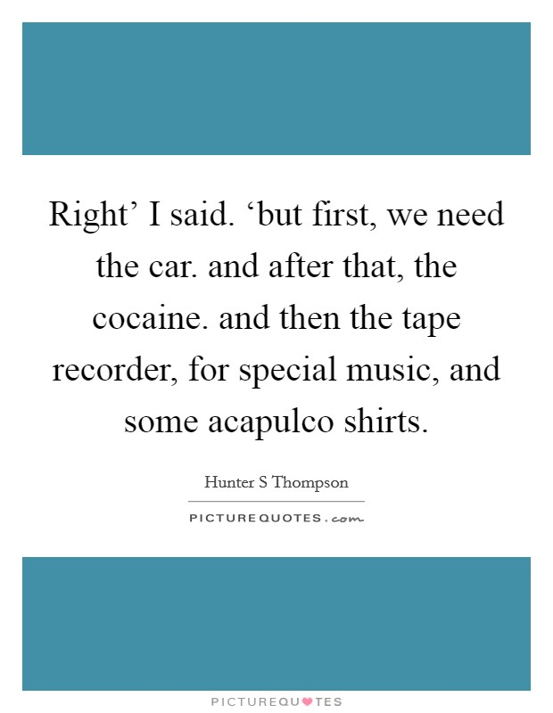 Right' I said. 'but first, we need the car. and after that, the cocaine. and then the tape recorder, for special music, and some acapulco shirts Picture Quote #1