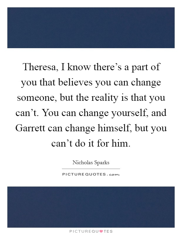 Theresa, I know there's a part of you that believes you can change someone, but the reality is that you can't. You can change yourself, and Garrett can change himself, but you can't do it for him Picture Quote #1