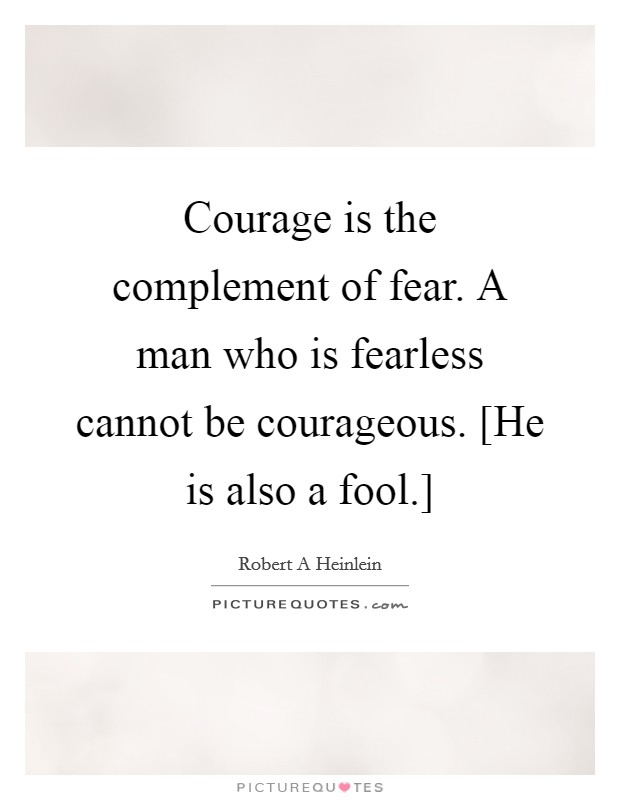 Courage is the complement of fear. A man who is fearless cannot be courageous. [He is also a fool.] Picture Quote #1