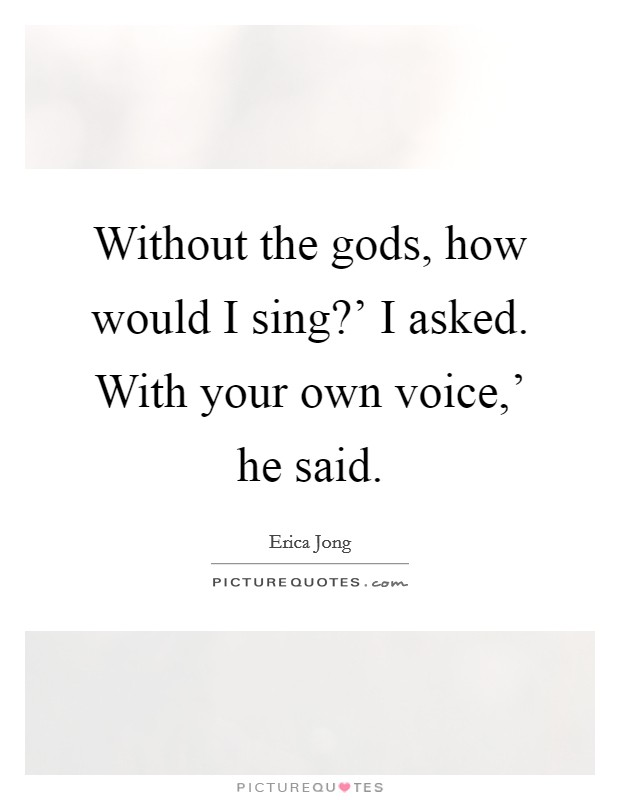 Without the gods, how would I sing?' I asked. With your own voice,' he said Picture Quote #1