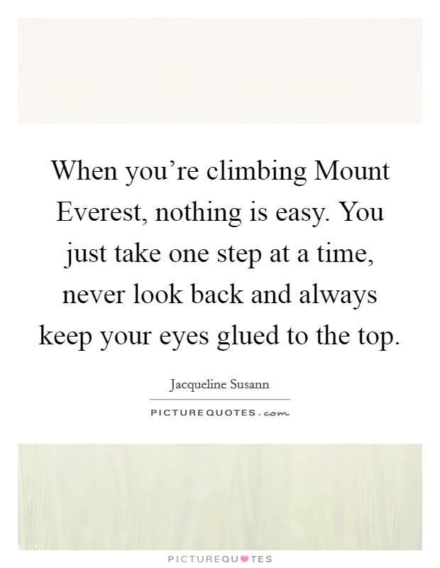 When you're climbing Mount Everest, nothing is easy. You just take one step at a time, never look back and always keep your eyes glued to the top Picture Quote #1