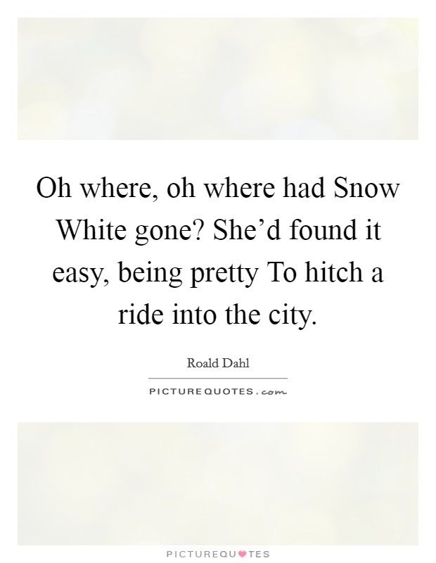 Oh where, oh where had Snow White gone? She'd found it easy, being pretty To hitch a ride into the city Picture Quote #1