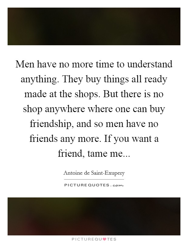 Men have no more time to understand anything. They buy things all ready made at the shops. But there is no shop anywhere where one can buy friendship, and so men have no friends any more. If you want a friend, tame me Picture Quote #1