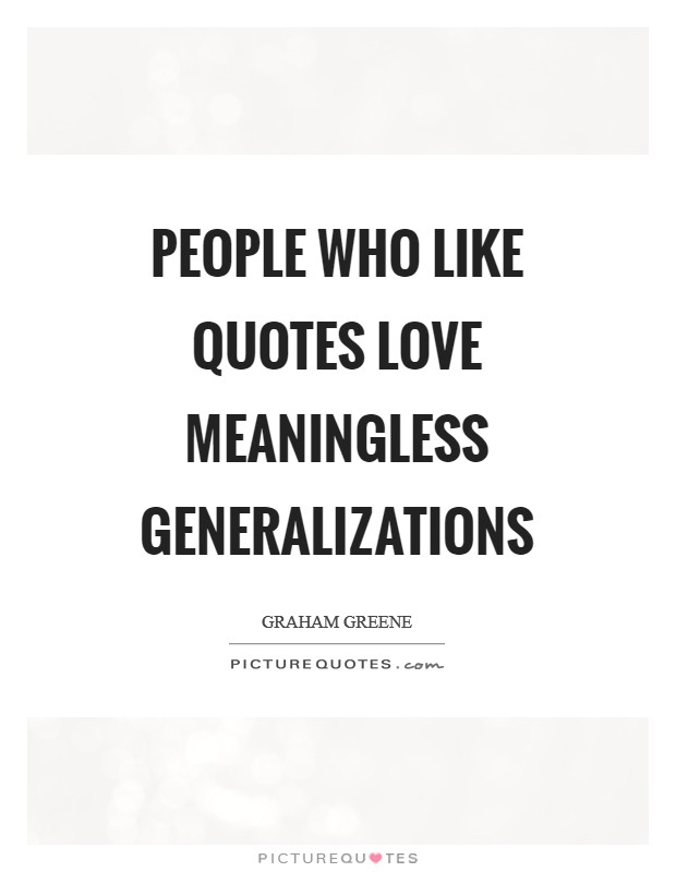People who like quotes love meaningless generalizations Picture Quote #1