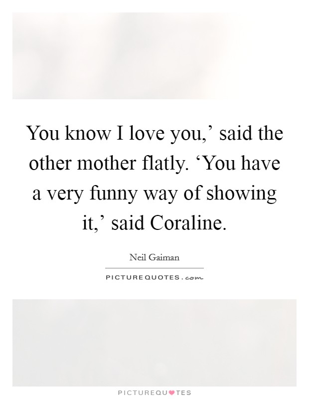 You know I love you,' said the other mother flatly. 'You have a very funny way of showing it,' said Coraline Picture Quote #1