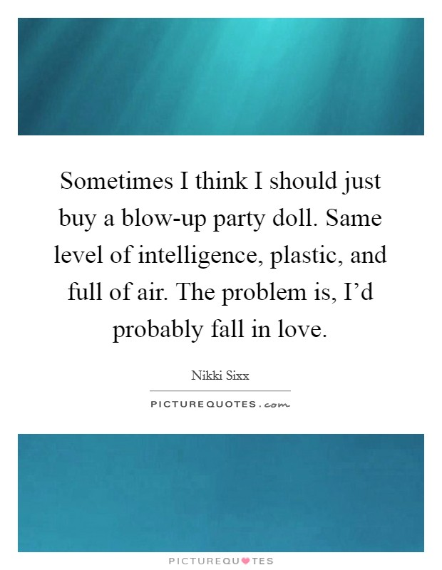 Sometimes I think I should just buy a blow-up party doll. Same level of intelligence, plastic, and full of air. The problem is, I'd probably fall in love Picture Quote #1