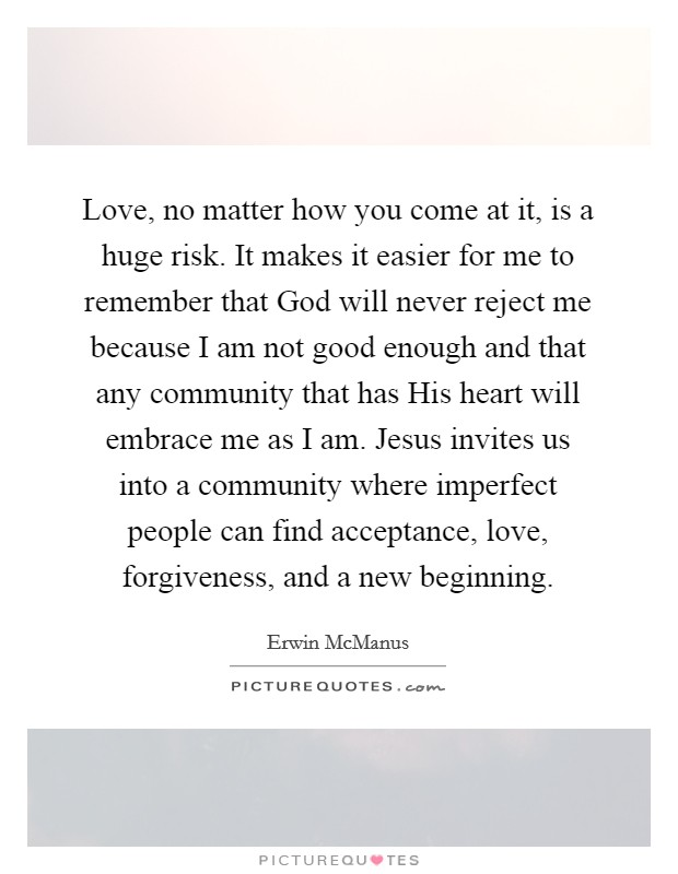 Love, no matter how you come at it, is a huge risk. It makes it easier for me to remember that God will never reject me because I am not good enough and that any community that has His heart will embrace me as I am. Jesus invites us into a community where imperfect people can find acceptance, love, forgiveness, and a new beginning Picture Quote #1