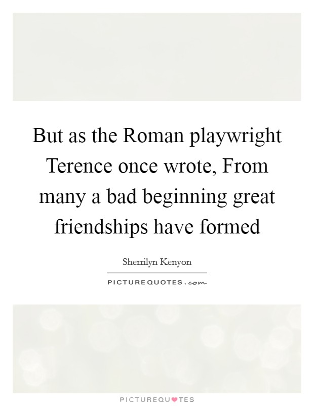 But as the Roman playwright Terence once wrote, From many a bad beginning great friendships have formed Picture Quote #1