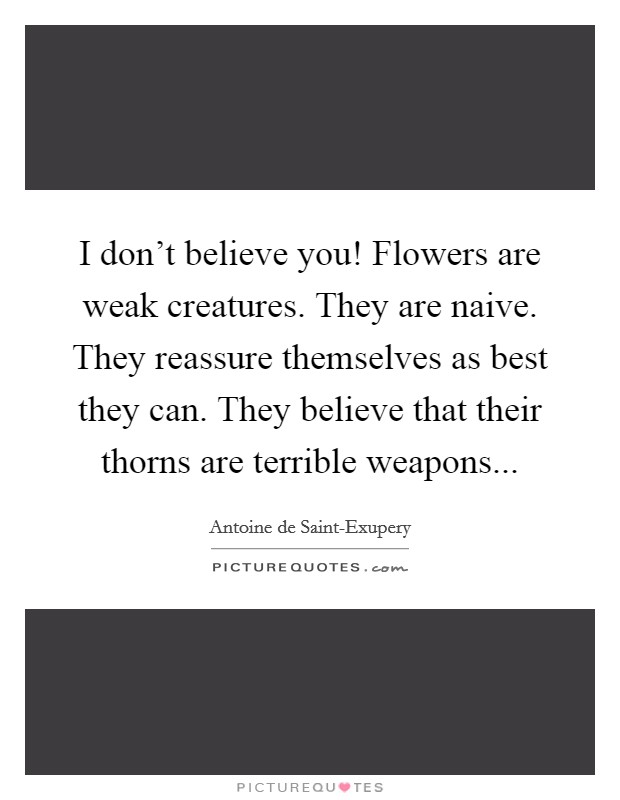 I don't believe you! Flowers are weak creatures. They are naive. They reassure themselves as best they can. They believe that their thorns are terrible weapons Picture Quote #1