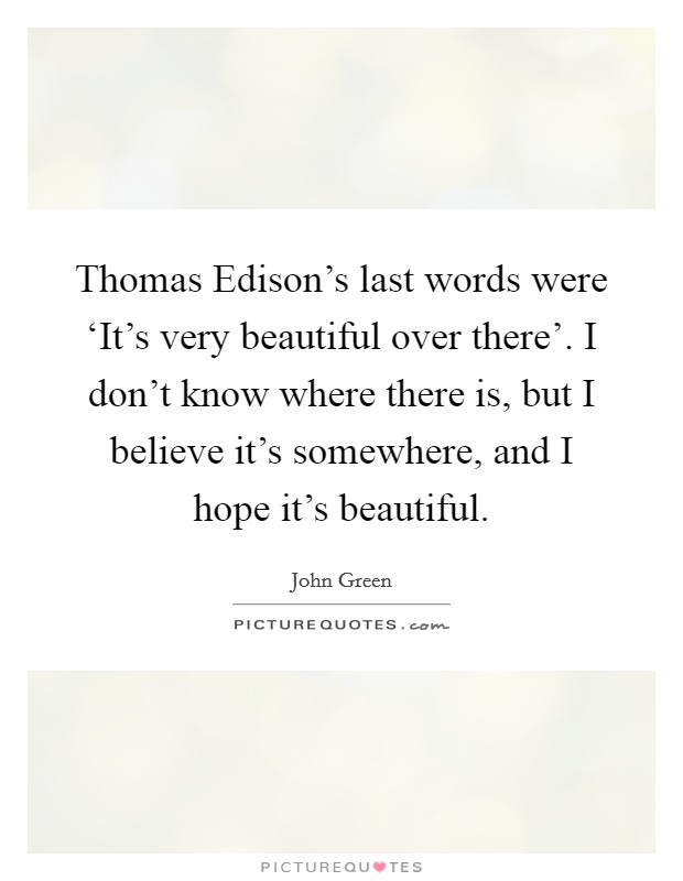 Thomas Edison's last words were 'It's very beautiful over there'. I don't know where there is, but I believe it's somewhere, and I hope it's beautiful Picture Quote #1