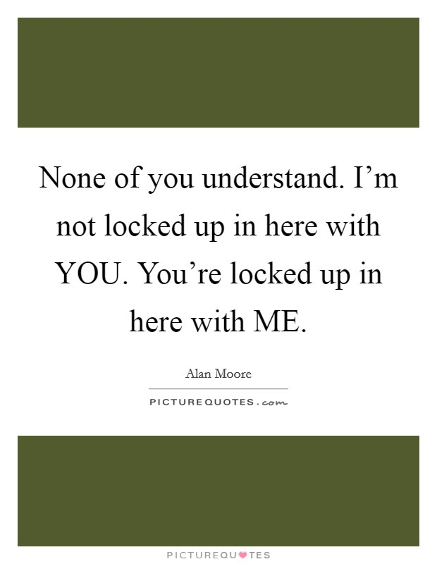 None of you understand. I'm not locked up in here with YOU. You're locked up in here with ME Picture Quote #1