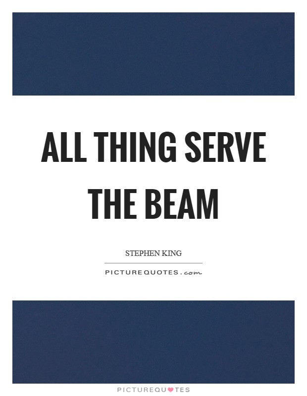 All Thing Serve the Beam Picture Quote #1