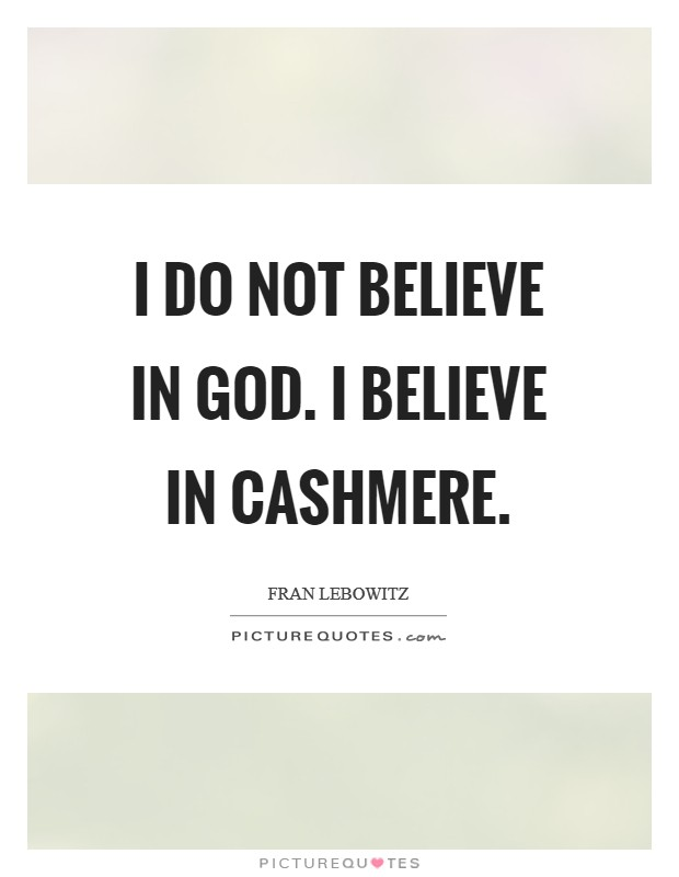 I do not believe in God. I believe in cashmere Picture Quote #1