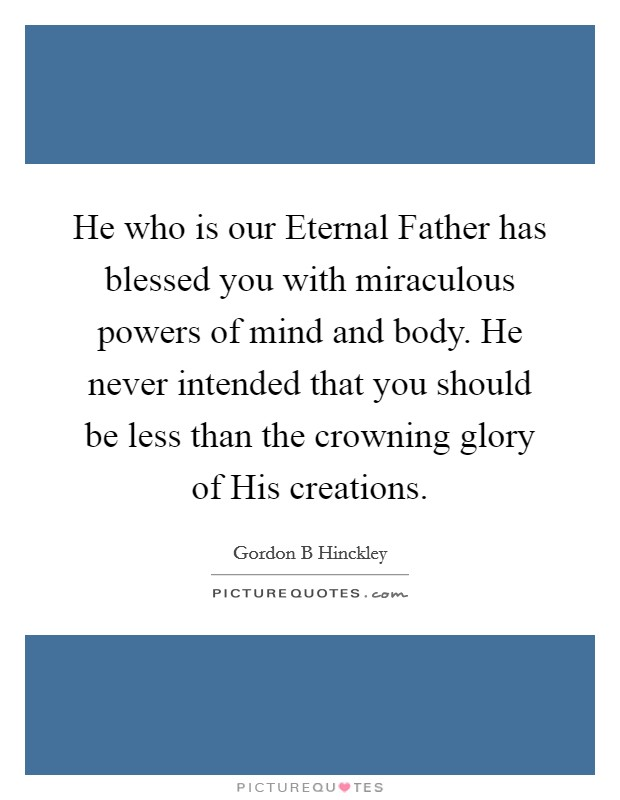 He who is our Eternal Father has blessed you with miraculous powers of mind and body. He never intended that you should be less than the crowning glory of His creations Picture Quote #1