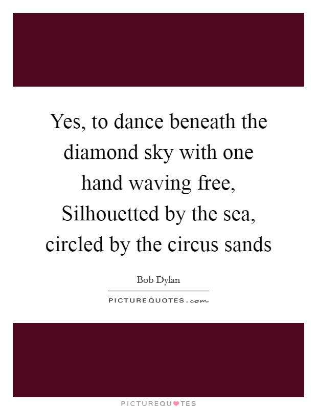Yes, to dance beneath the diamond sky with one hand waving free, Silhouetted by the sea, circled by the circus sands Picture Quote #1