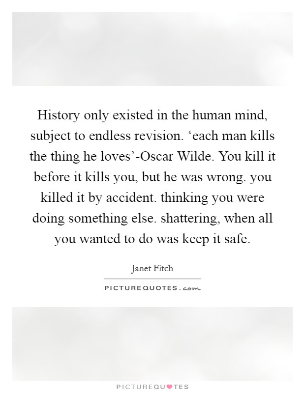History only existed in the human mind, subject to endless revision. 'each man kills the thing he loves'-Oscar Wilde. You kill it before it kills you, but he was wrong. you killed it by accident. thinking you were doing something else. shattering, when all you wanted to do was keep it safe Picture Quote #1