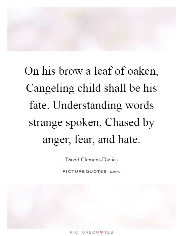On his brow a leaf of oaken, Cangeling child shall be his fate. Understanding words strange spoken, Chased by anger, fear, and hate Picture Quote #1