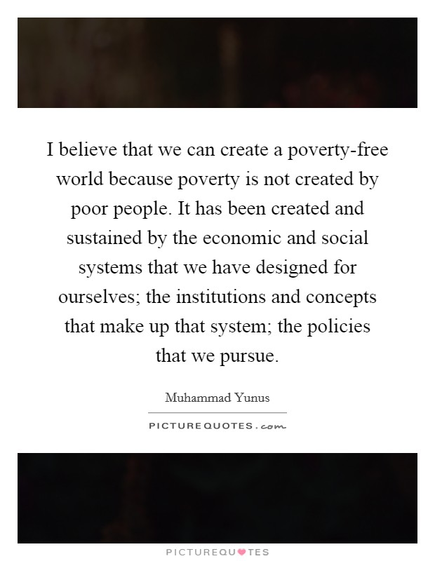 I believe that we can create a poverty-free world because poverty is not created by poor people. It has been created and sustained by the economic and social systems that we have designed for ourselves; the institutions and concepts that make up that system; the policies that we pursue Picture Quote #1