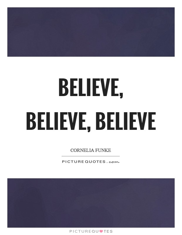 Believe, believe, believe Picture Quote #1