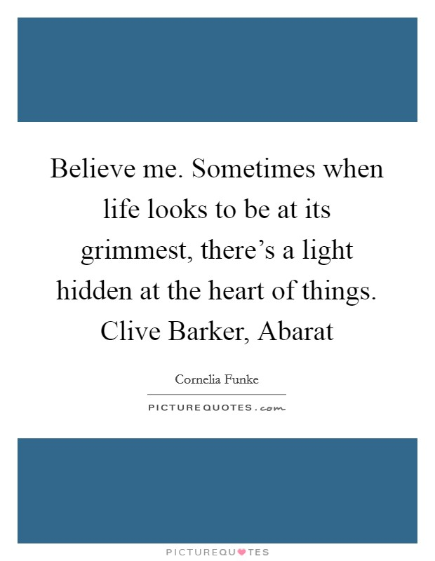 Believe me. Sometimes when life looks to be at its grimmest, there's a light hidden at the heart of things. Clive Barker, Abarat Picture Quote #1
