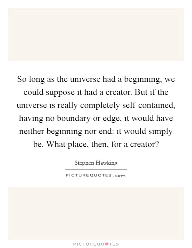 So long as the universe had a beginning, we could suppose it had a creator. But if the universe is really completely self-contained, having no boundary or edge, it would have neither beginning nor end: it would simply be. What place, then, for a creator? Picture Quote #1