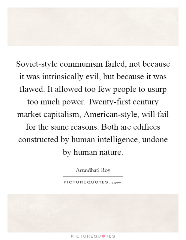 Soviet-style communism failed, not because it was intrinsically evil, but because it was flawed. It allowed too few people to usurp too much power. Twenty-first century market capitalism, American-style, will fail for the same reasons. Both are edifices constructed by human intelligence, undone by human nature Picture Quote #1