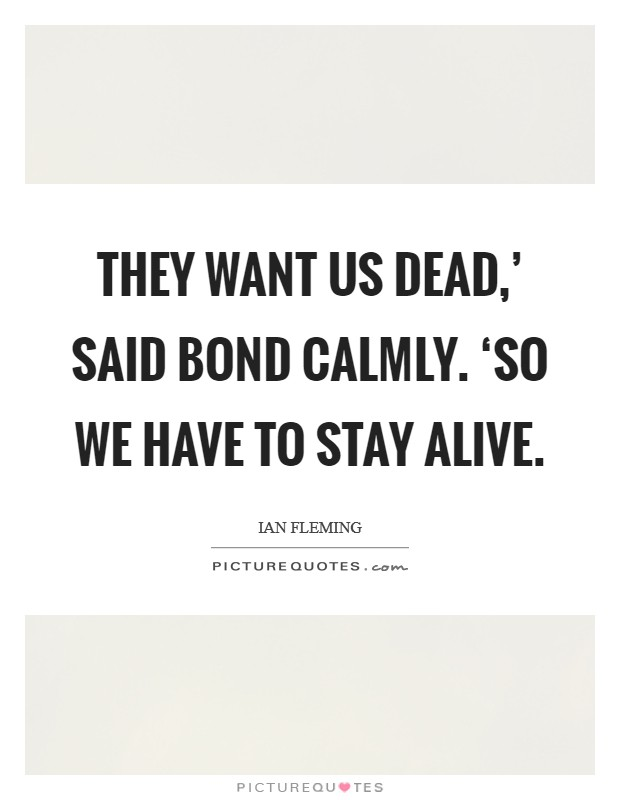 They want us dead,' said Bond calmly. 'So we have to stay alive Picture Quote #1