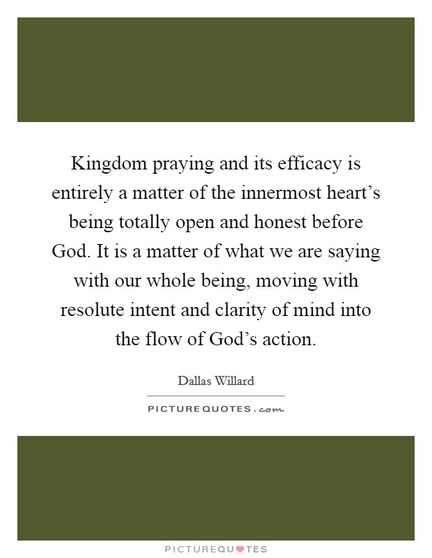 Kingdom praying and its efficacy is entirely a matter of the innermost heart's being totally open and honest before God. It is a matter of what we are saying with our whole being, moving with resolute intent and clarity of mind into the flow of God's action Picture Quote #1