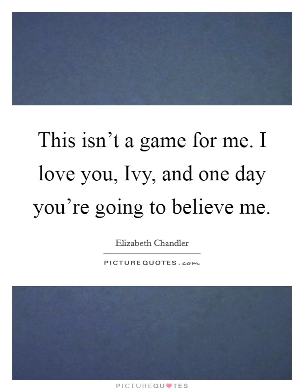This isn't a game for me. I love you, Ivy, and one day you're going to believe me Picture Quote #1