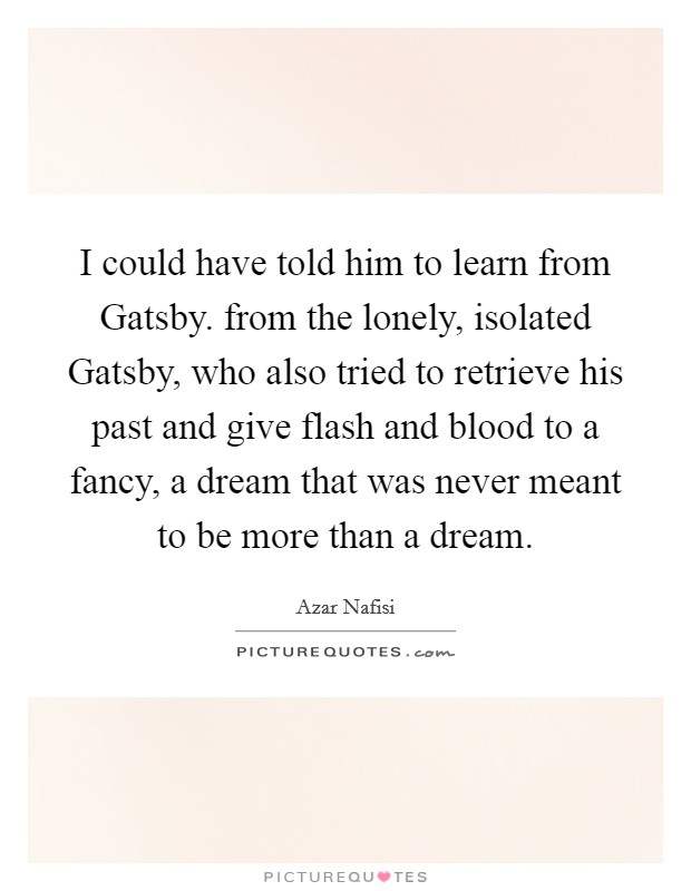 I could have told him to learn from Gatsby. from the lonely, isolated Gatsby, who also tried to retrieve his past and give flash and blood to a fancy, a dream that was never meant to be more than a dream Picture Quote #1