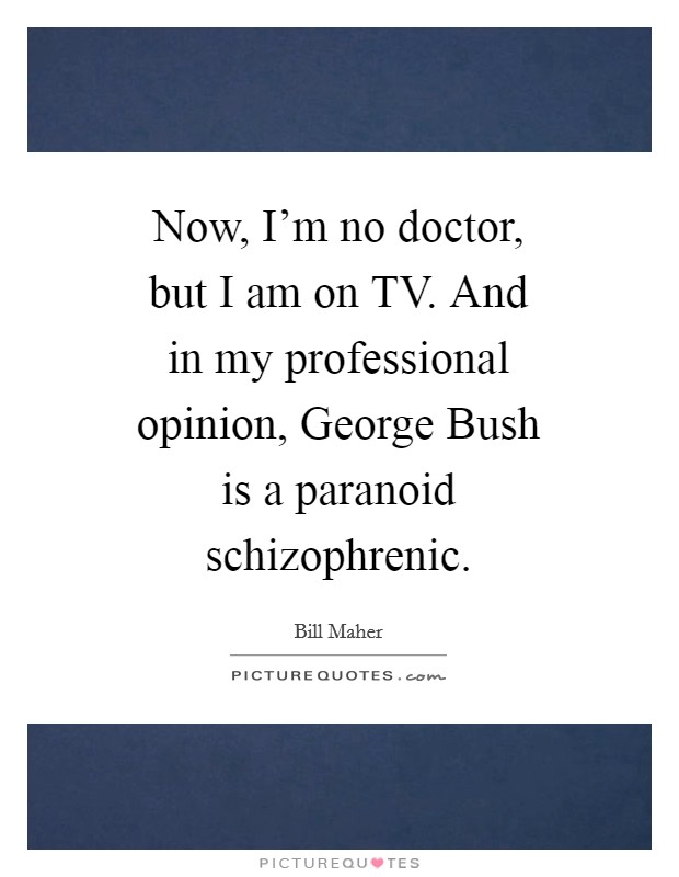 Now, I'm no doctor, but I am on TV. And in my professional opinion, George Bush is a paranoid schizophrenic Picture Quote #1
