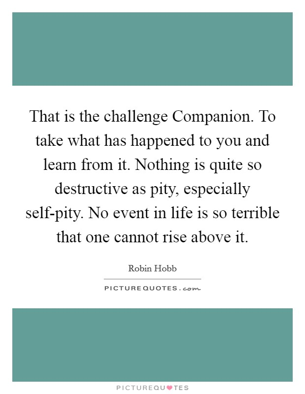 That is the challenge Companion. To take what has happened to you and learn from it. Nothing is quite so destructive as pity, especially self-pity. No event in life is so terrible that one cannot rise above it Picture Quote #1