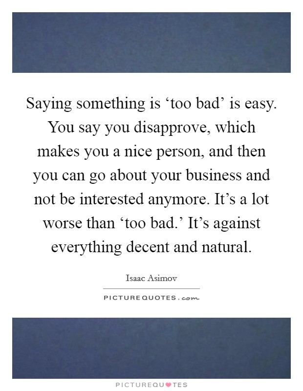Saying something is 'too bad' is easy. You say you disapprove, which makes you a nice person, and then you can go about your business and not be interested anymore. It's a lot worse than 'too bad.' It's against everything decent and natural Picture Quote #1