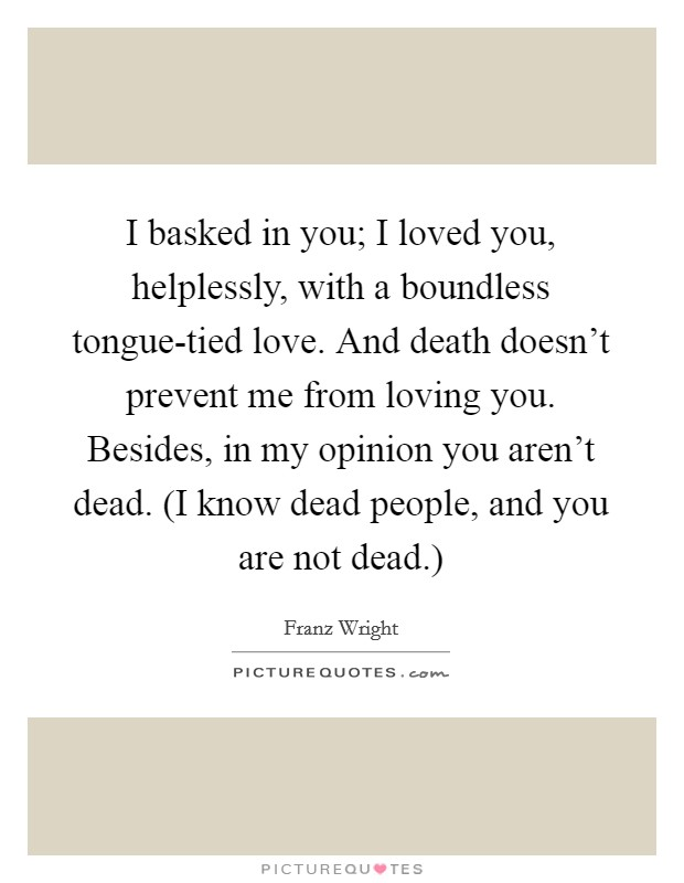 I basked in you; I loved you, helplessly, with a boundless tongue-tied love. And death doesn't prevent me from loving you. Besides, in my opinion you aren't dead. (I know dead people, and you are not dead.) Picture Quote #1