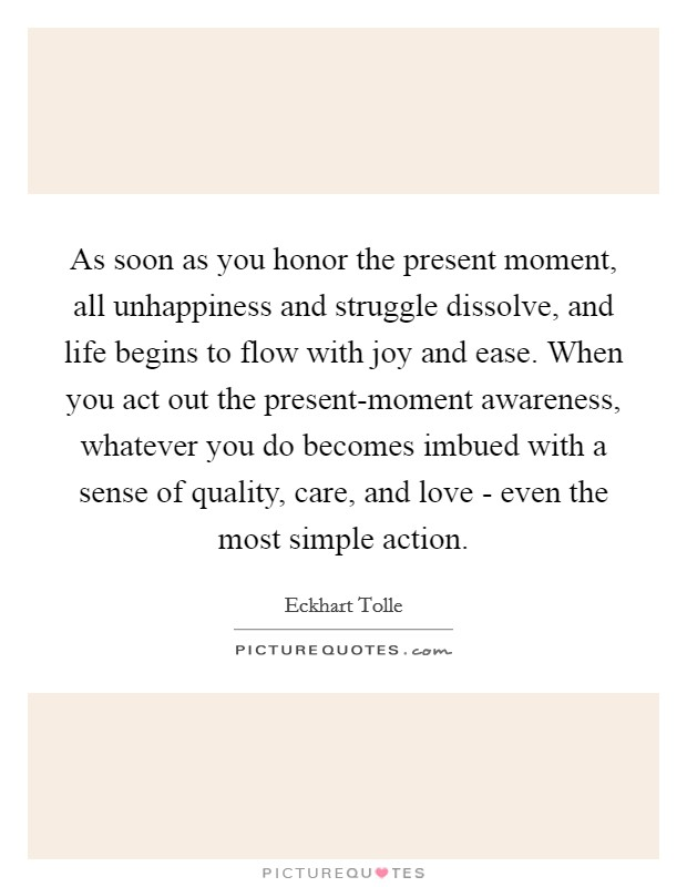 As soon as you honor the present moment, all unhappiness and struggle dissolve, and life begins to flow with joy and ease. When you act out the present-moment awareness, whatever you do becomes imbued with a sense of quality, care, and love - even the most simple action Picture Quote #1