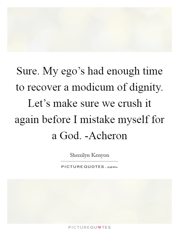 Sure. My ego's had enough time to recover a modicum of dignity. Let's make sure we crush it again before I mistake myself for a God. -Acheron Picture Quote #1