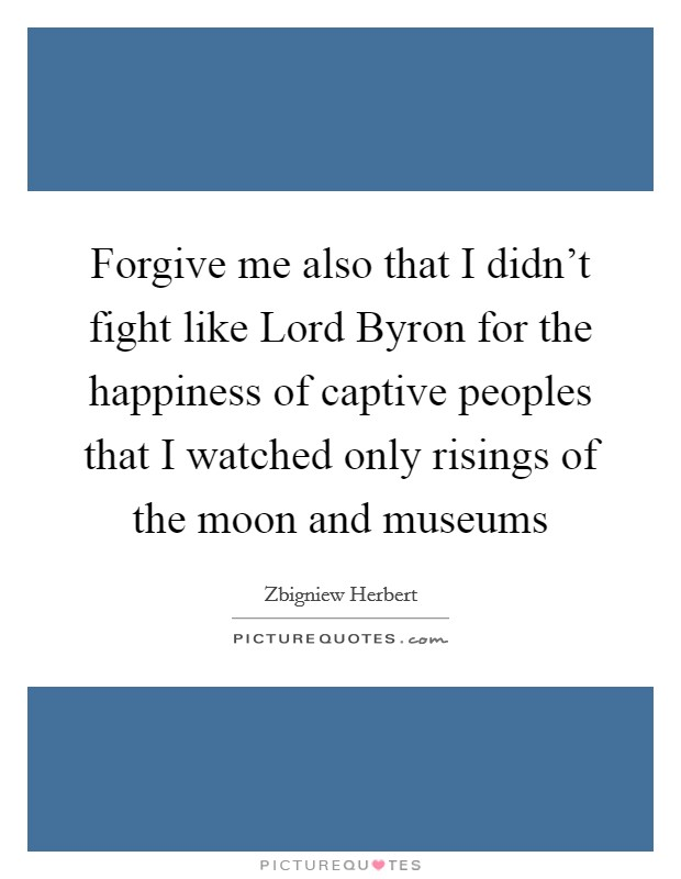 Forgive me also that I didn't fight like Lord Byron for the happiness of captive peoples that I watched only risings of the moon and museums Picture Quote #1