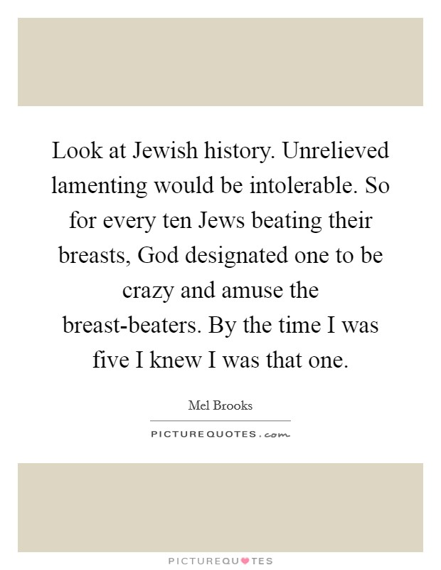 Look at Jewish history. Unrelieved lamenting would be intolerable. So for every ten Jews beating their breasts, God designated one to be crazy and amuse the breast-beaters. By the time I was five I knew I was that one Picture Quote #1