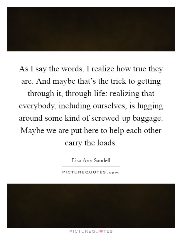 As I say the words, I realize how true they are. And maybe that's the trick to getting through it, through life: realizing that everybody, including ourselves, is lugging around some kind of screwed-up baggage. Maybe we are put here to help each other carry the loads Picture Quote #1