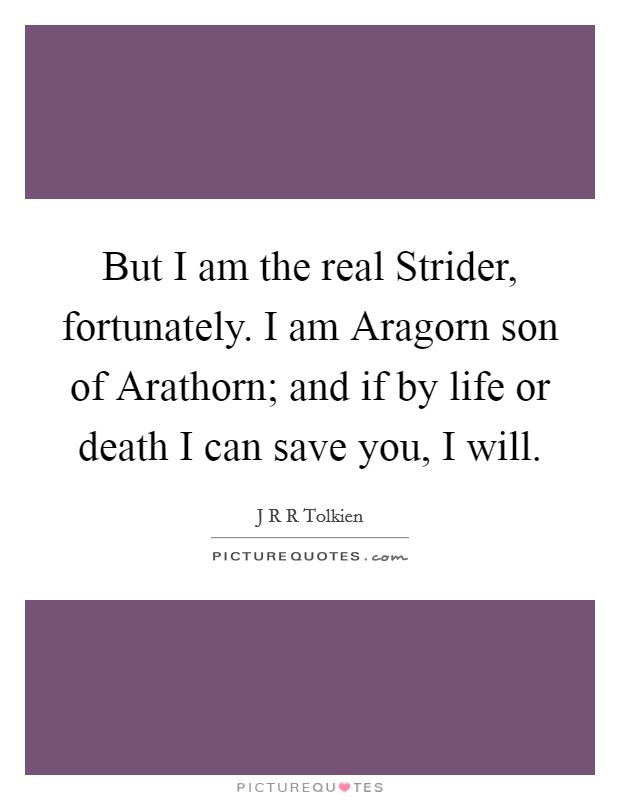 But I am the real Strider, fortunately. I am Aragorn son of Arathorn; and if by life or death I can save you, I will Picture Quote #1