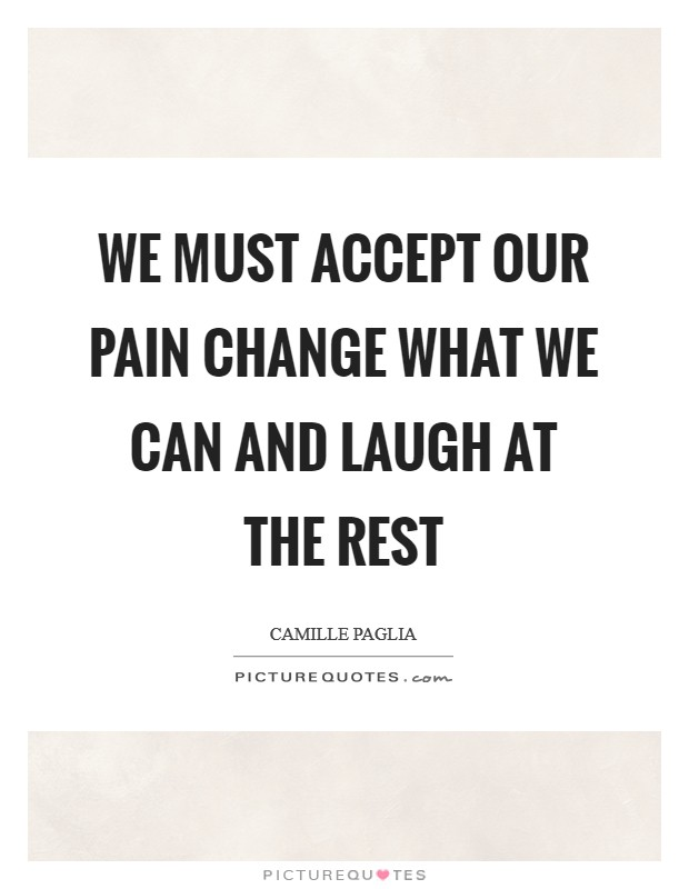 We must accept our pain Change what we can and laugh at the rest Picture Quote #1