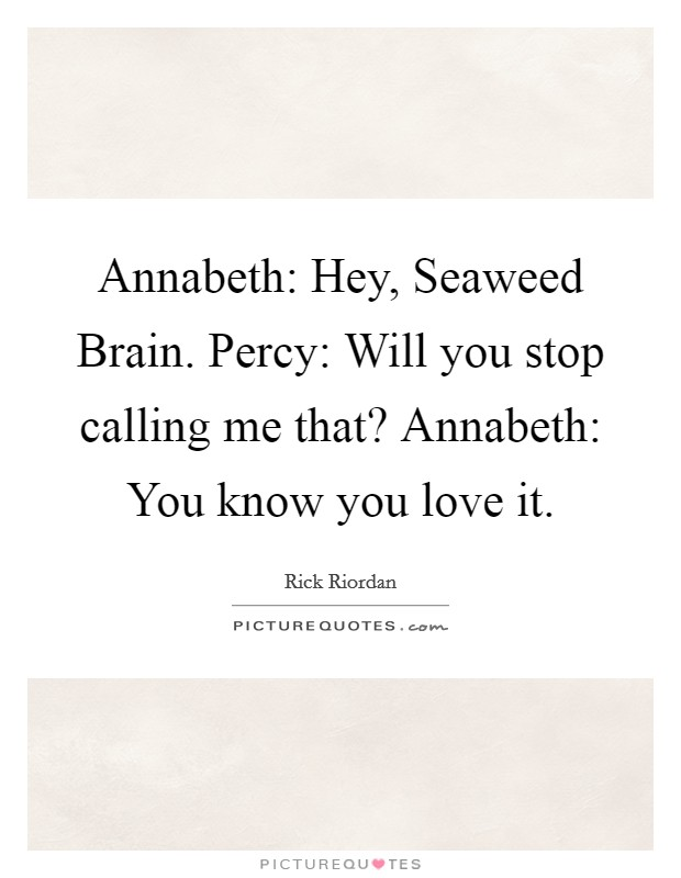 Annabeth: Hey, Seaweed Brain. Percy: Will you stop calling me that? Annabeth: You know you love it Picture Quote #1