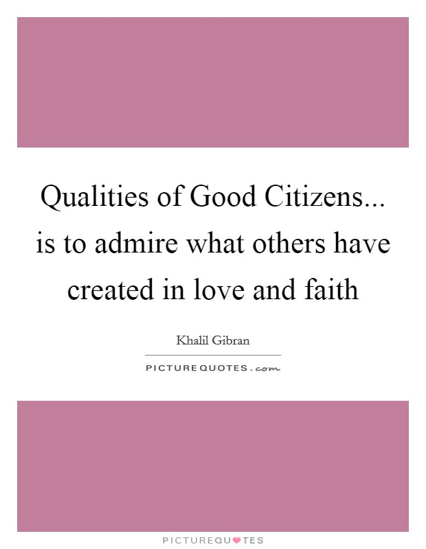Qualities of Good Citizens... is to admire what others have created in love and faith Picture Quote #1