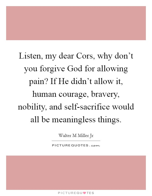 Listen, my dear Cors, why don't you forgive God for allowing pain? If He didn't allow it, human courage, bravery, nobility, and self-sacrifice would all be meaningless things Picture Quote #1