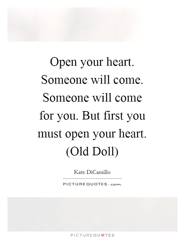 Open your heart. Someone will come. Someone will come for you. But first you must open your heart. (Old Doll) Picture Quote #1