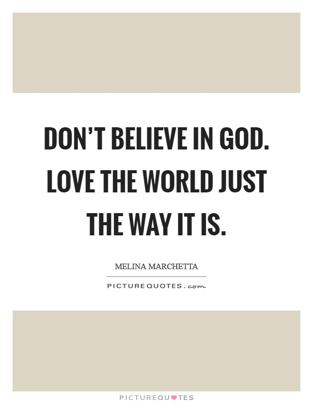 Don't believe in God. Love the world just the way it is Picture Quote #1