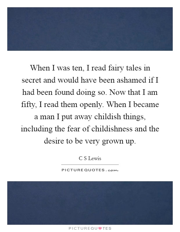 When I was ten, I read fairy tales in secret and would have been ashamed if I had been found doing so. Now that I am fifty, I read them openly. When I became a man I put away childish things, including the fear of childishness and the desire to be very grown up Picture Quote #1