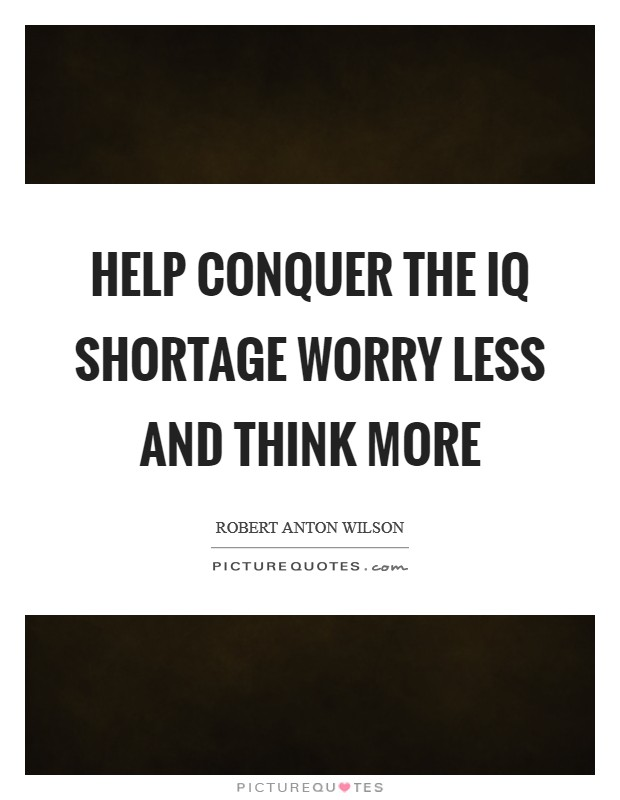 Help conquer the IQ shortage worry less and think more Picture Quote #1