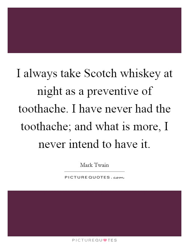 I always take Scotch whiskey at night as a preventive of toothache. I have never had the toothache; and what is more, I never intend to have it Picture Quote #1
