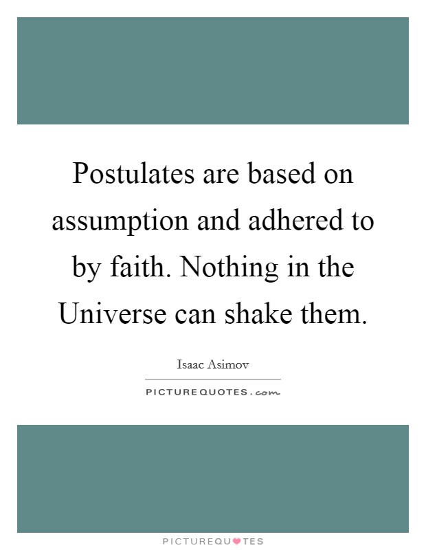 Postulates are based on assumption and adhered to by faith. Nothing in the Universe can shake them Picture Quote #1